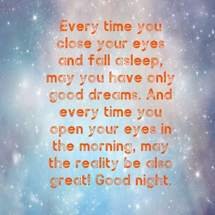 "51 Good Night Images and Quotes - ""Every time you close your eyes and fall asleep, may you have only good dreams. And every time you open your eyes in the morning, may the reality be also great! Goodnight."""