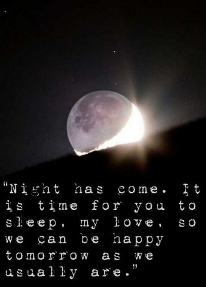 "51 Good Night Images and Quotes - ""Night has come. It is time for you to sleep, my love, so we can be happy tomorrow as we usually are."""