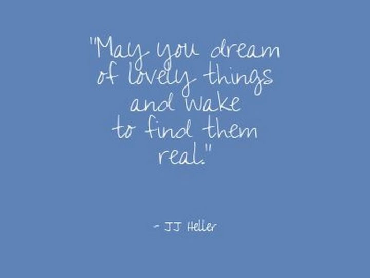 "51 Good Night Images and Quotes - ""May your dream of lovely things and wake to find them real."" - JJ Heller"