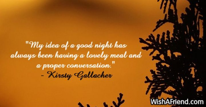 "51 Good Night Images and Quotes - ""My idea of a good night has always been having a lovely meal and a proper conversation."" - Kirsty Gallacher"