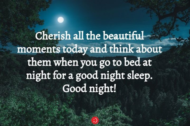 "51 Good Night Images and Quotes - ""Cherish all the beautiful moments today and think about them when you go to bed at night for a good night's sleep. Goodnight!"""
