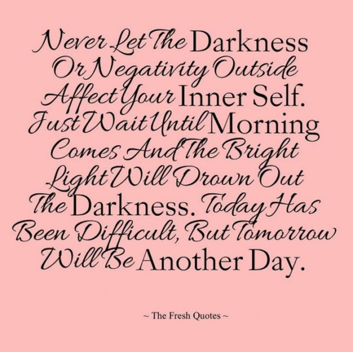 "51 Good Night Images and Quotes - ""Never let the darkness or negativity outside affect your inner self. Just wait until morning comes and the bright light will drown out the darkness. Today has been difficult but tomorrow will be another day."""