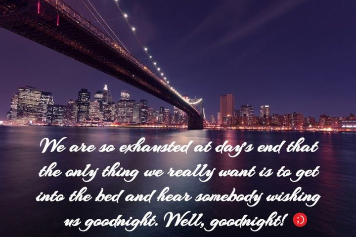 "51 Good Night Images and Quotes - ""We are so exhausted at day's end that the only thing we really want is to get into bed and hear somebody wishing us goodnight. Well, goodnight!"""