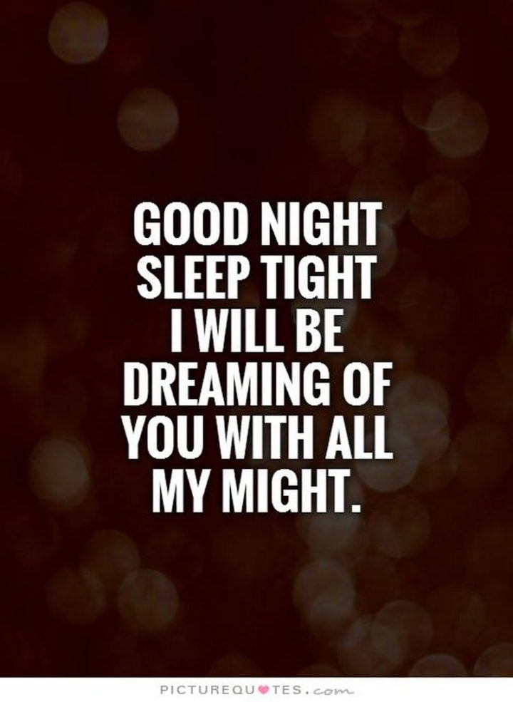 "51 Good Night Images and Quotes - ""Goodnight, sleep tight, I will be dreaming of you with all my might."""