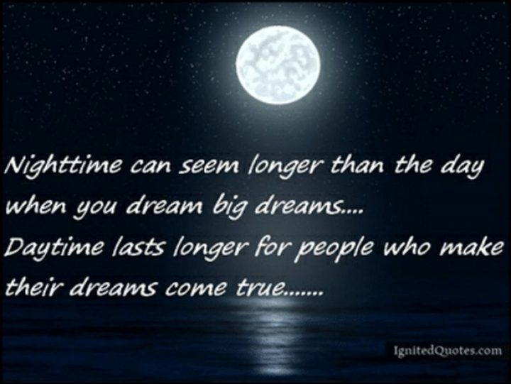 "51 Good Night Images and Quotes - ""Nighttime can seem longer than the day when you dream big dreams...Daytime lasts longer for people who make their dreams come true..."""