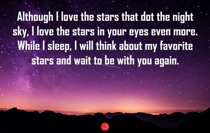 "51 Good Night Images and Quotes - ""Although I love the stars that dot the night sky, I love the stars in your eyes even more. While I sleep, I will think about my favorite stars and wait to be with you again."""