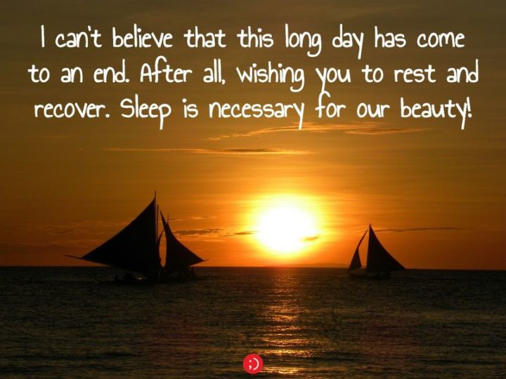 "51 Good Night Images and Quotes - ""I can't believe that this long day has come to an end. After all, wishing you to rest and recover. Sleep is necessary for our beauty!"""