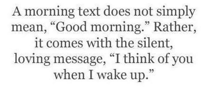 "55 Love Memes - ""A morning text does not simply mean, 'Good morning.' Rather, it comes with the silent loving message, 'I think of you when I wake up.'"""