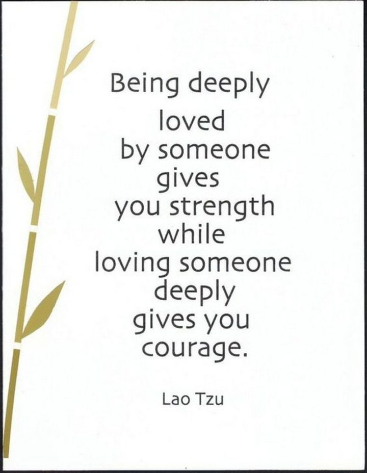 "55 Love Memes - ""Being deeply love by someone gives you strength while loving someone deeply gives you courage."" - Lao Tzu"