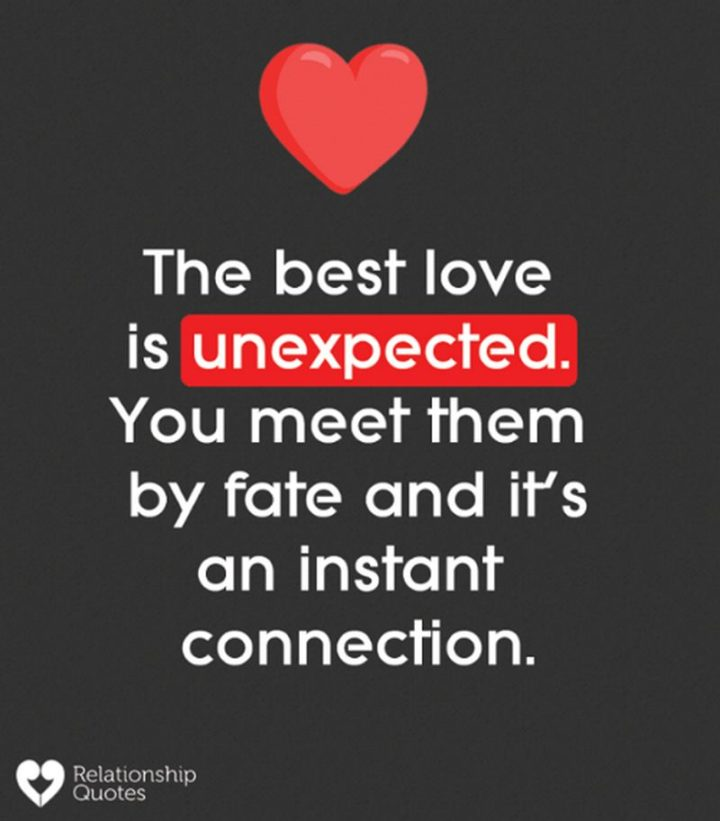 "55 Love Memes - ""The best love is unexpected. You meet them by fate and it's an instant connection."""