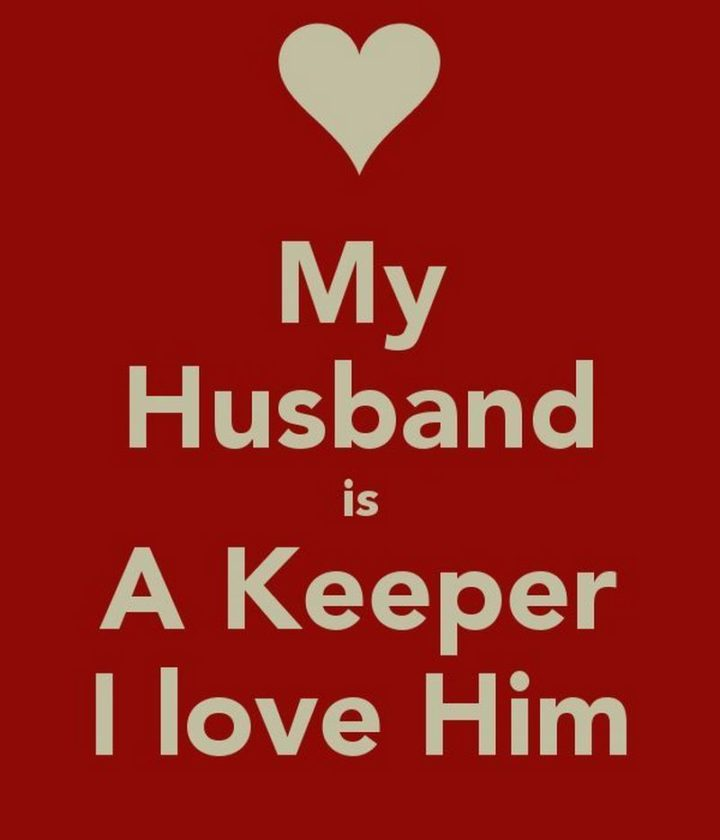 "55 Love Memes - ""My husband is a keeper. I love him."""