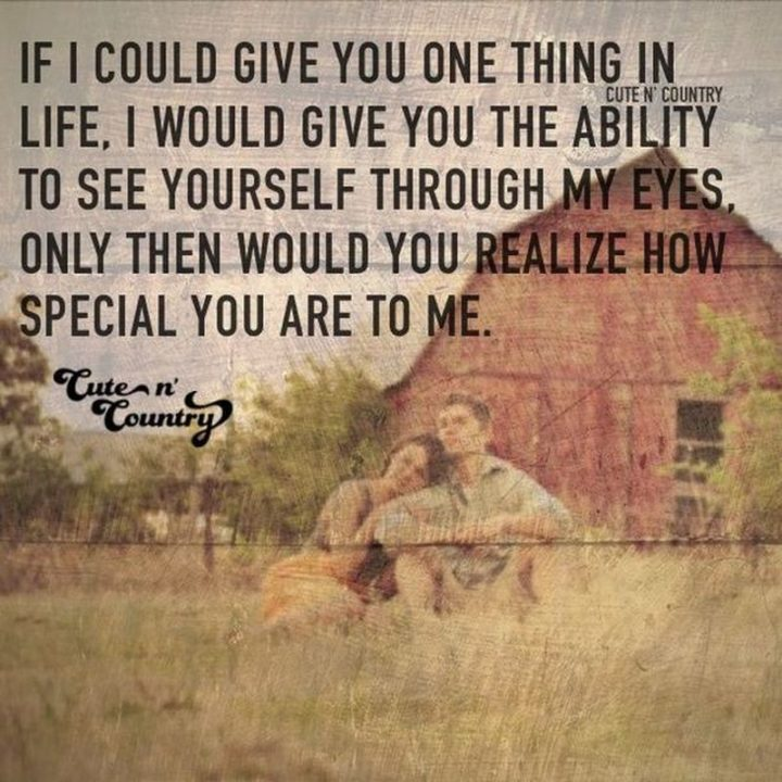"55 Love Memes - ""If I could give you one thing in life, I would give you the ability to see yourself through my eyes, only then would you realize how special you are to me."""