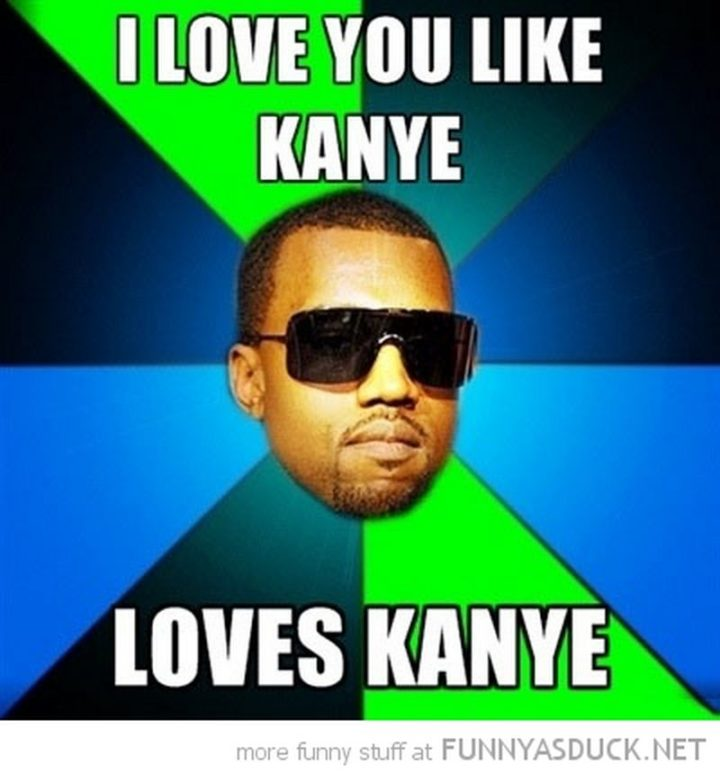 "55 Love Memes - ""I love you like Kanye loves Kanye."""