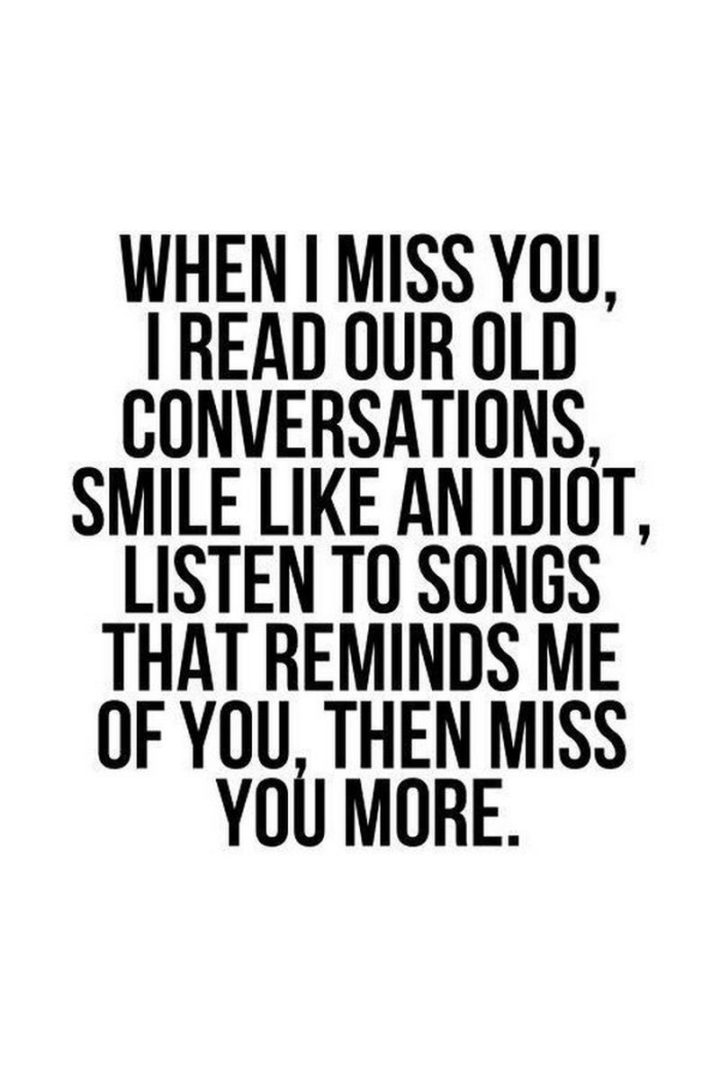 "55 Love Memes - ""When I miss you, I read our old conversations, smile like an idiot, listen to songs that remind me of you, then miss you more."""