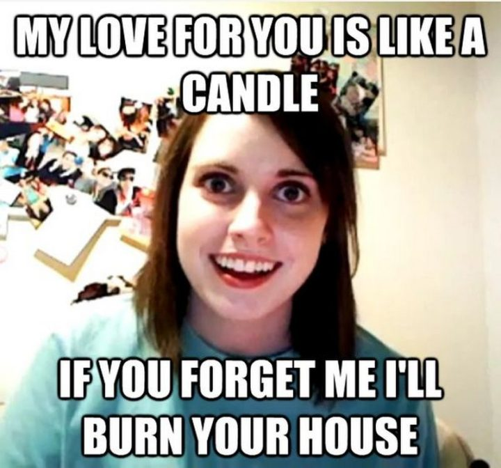 "55 Love Memes - ""My love for you is like a candle. If you forget me I'll burn your house."""