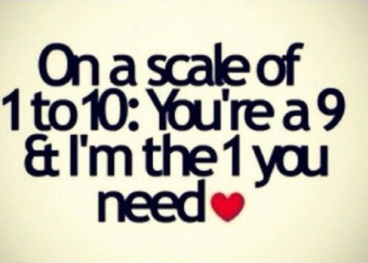 "55 Love Memes - ""On a scale of 1 to 10: You're a 9 and I'm the 1 you need."""