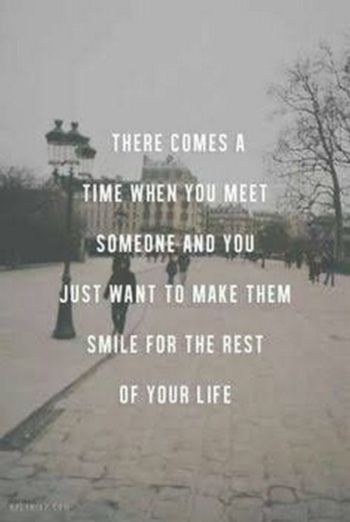 """There comes a time when you meet someone and you just want to make them smile for the rest of your life."""