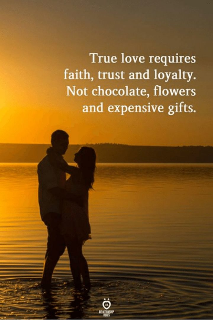 """True love requires faith, trust, and loyalty. Not chocolate, flowers, and expensive gifts."""