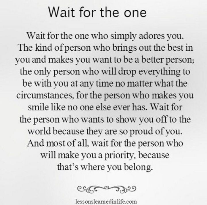 """Wait for the one who simply adores you. The kind of person who brings out the best in you and makes you want to be a better person; the only person who sill drop everything to be with you at any time no matter what the circumstances, for the person who makes you smile like no one else ever has. Wait for the person who wants to show you off to the world because they are so proud of you. And most of all, wait for the person who will make you a priority because that's where you belong."""
