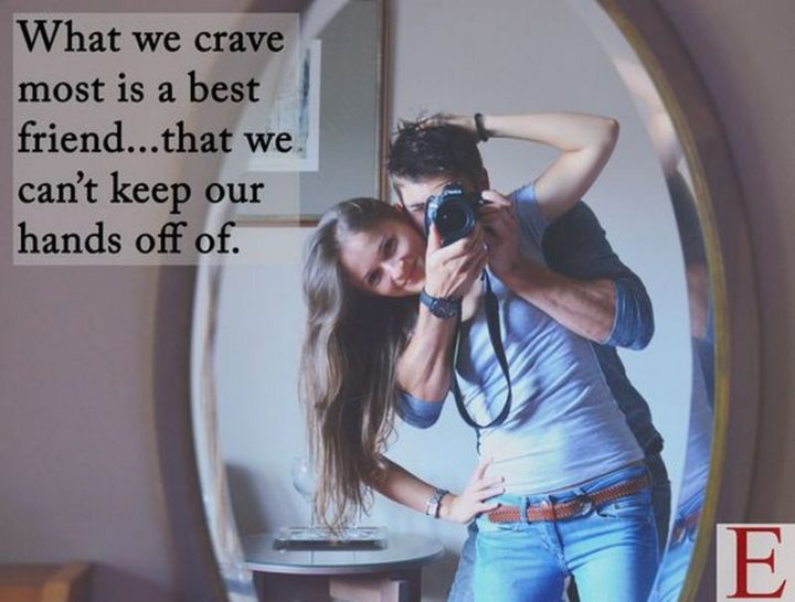 """What we crave most is a best friend...that we can't keep our hands off of."""