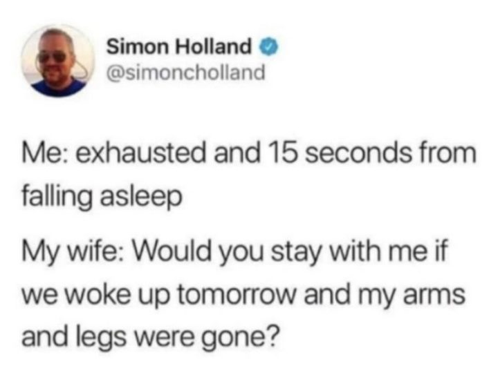 "49 Marriage Memes - ""Me: Exhausted and 15 seconds from falling asleep. My wife: Would you stay with me if we woke up tomorrow and my arms and legs were gone?"""
