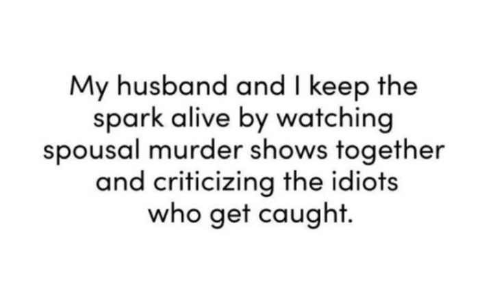 "49 Marriage Memes - ""My husband and I keep the spark alive by watching spousal murder shows together and criticizing the idiots who get caught."""