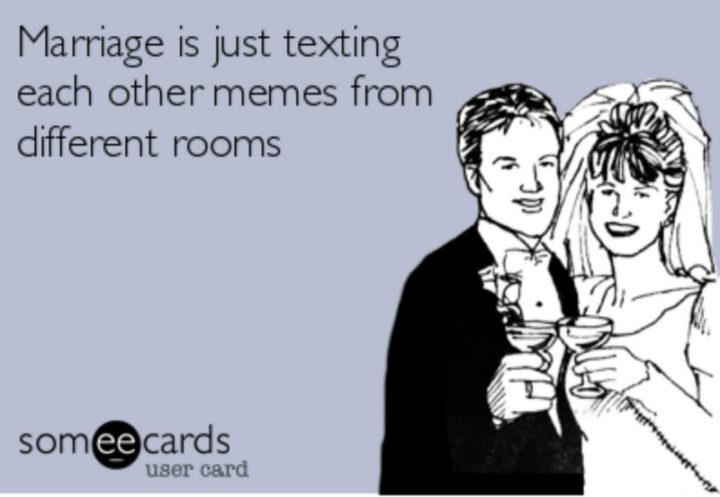"49 Marriage Memes - ""Marriage is just texting each other funny memes from different rooms."""