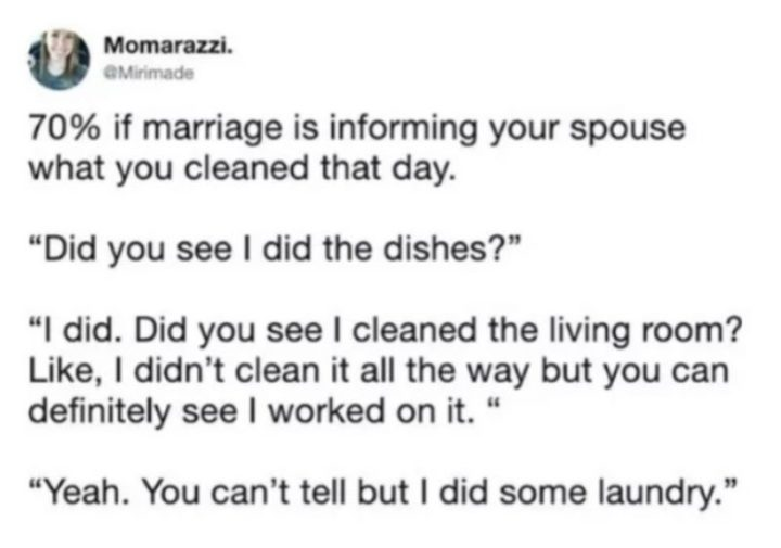 "49 Marriage Memes - ""70% if marriage is informing your spouse what you cleaned that day. 'Did you see I did the dishes?' 'I did. Did you see I cleaned the living room? Like, I didn't clean it all the way but you can definitely see I worked on it.' 'Yeah. You can't tell but I did some laundry.'"""