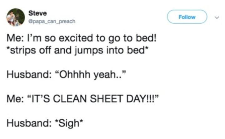 "49 Marriage Memes - ""Me: I'm so excited to go to bed! *strips off and jumps into bed*. Husband: Ohhhh yeah... Me: IT'S CLEAN SHEET DAY!!! Husband *sigh*."""