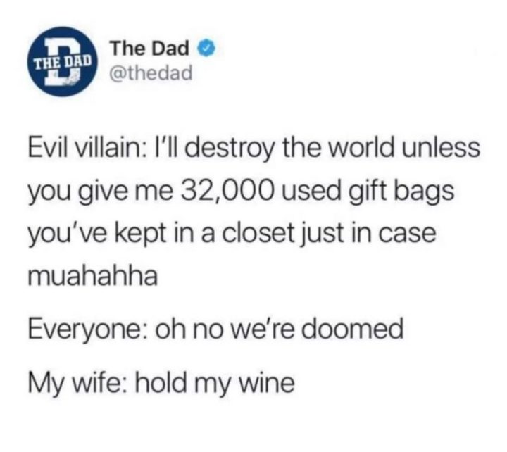 "49 Marriage Memes - ""Evil villain: I'll destroy the world unless you give me 32,000 used gift bags you've kept in a closet just in case, muahahaha. Everyone: Oh no we're doomed. My wife: Hold my wine."""