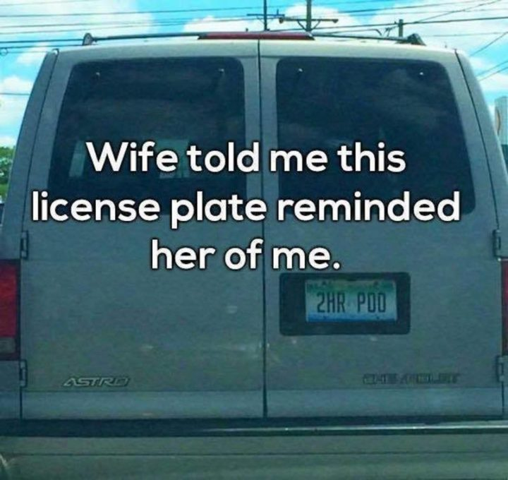 "49 Marriage Memes - ""Wife told me this license plate reminded her of me: 2HR POO."""