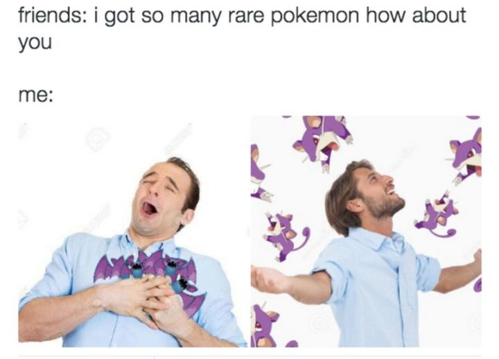 "30 Hilarious Pokémon Go Memes Only Pokemon Go Players Understand - ""Friends: I got so many rare Pokémon how about you. Me:"""