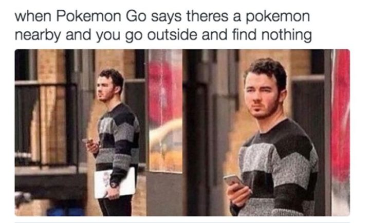 "30 Hilarious Pokémon Go Memes Only Pokemon Go Players Understand - ""When Pokémon Go says there's a Pokémon nearby and you go outside and find nothing."""