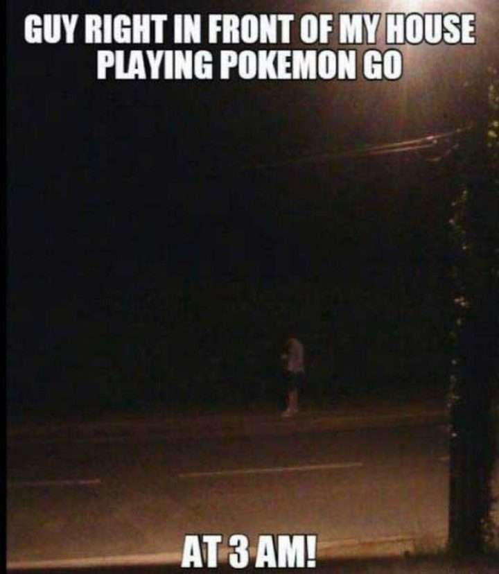 "30 Hilarious Pokémon Go Memes Only Pokemon Go Players Understand - ""Guy right in front of my house playing Pokémon Go at 3 am!"""
