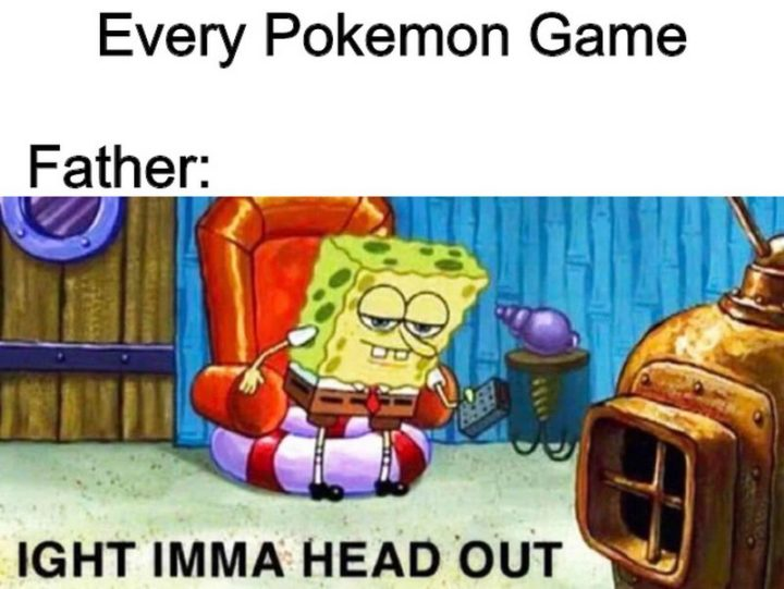 "71 Pokémon memes - ""Father in every Pokémon game: Ight imma head out."""