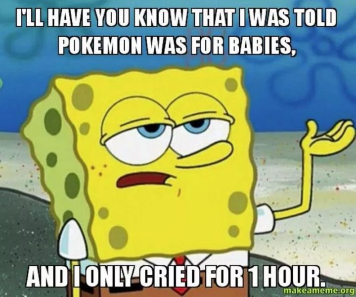 "71 Pokémon memes - ""I'll have you know that I was told Pokémon was for babies, and I only cried for 1 hour."""