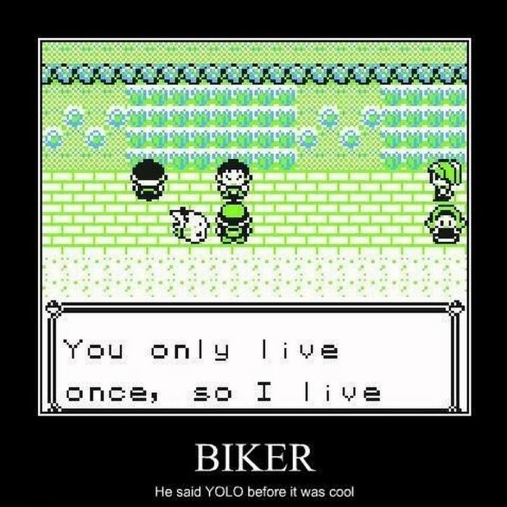 "71 Pokémon memes - ""Biker: You only live once, so I love. He said YOLO before it was cool."""