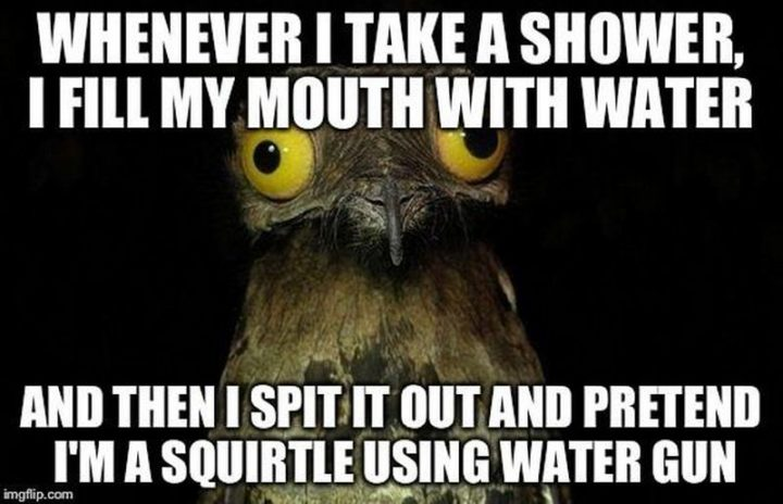 "71 Pokémon memes - ""Whenever I take a shower, I fill my mouth with water and then I spit it out and pretend I'm a Squirtle using water gun."""