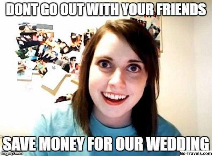 "71 Relationship Quotes - ""Don't go out with your friends. Save money for our wedding."""