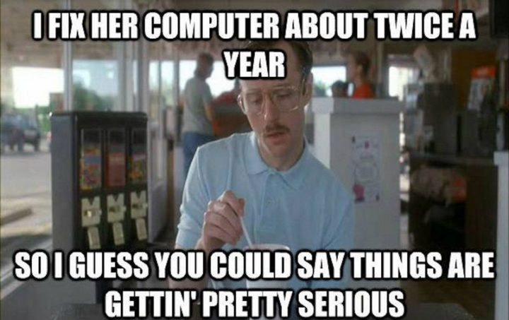 "71 Relationship Quotes - ""I fix her computer about twice a year. So I guess you could say things are gettin' pretty serious."""