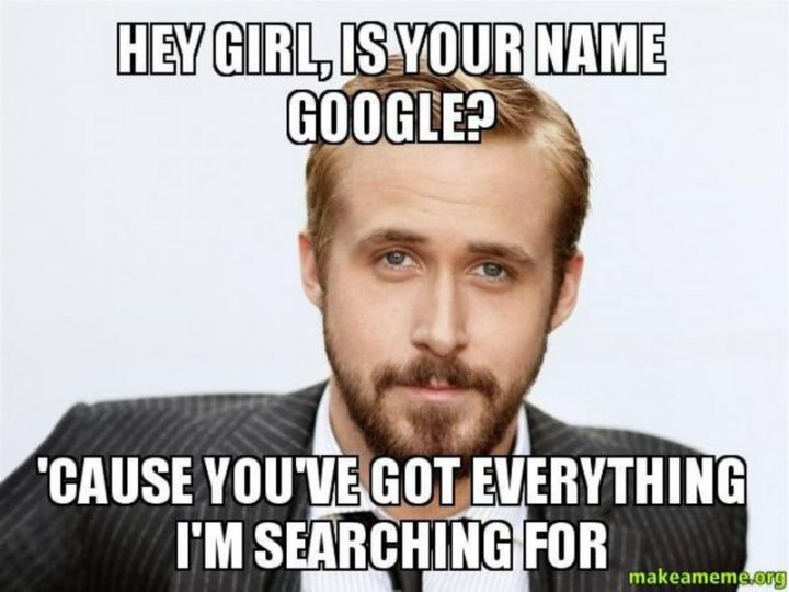 "71 Relationship Quotes - ""Hey girl, is your name Google? 'Cause you've got everything I'm searching for."""