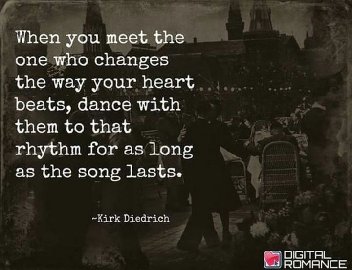 "71 Relationship Quotes - ""When you meet the one who changes the way your heart beats, dance with them to that rhythm for as long as the song lasts."" - Kirk Diedrich"