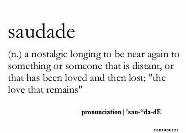 "71 Relationship Quotes - ""Saudade: A nostalgic longing to be near again to something or someone that is distant, or that has been loved and then lost; 'The love that remains'."""
