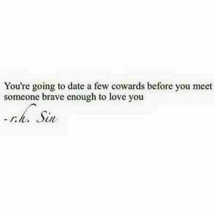 "71 Relationship Quotes - ""You're going to date a few cowards before you meet someone brave enough to love you."" - r.h. Sin"