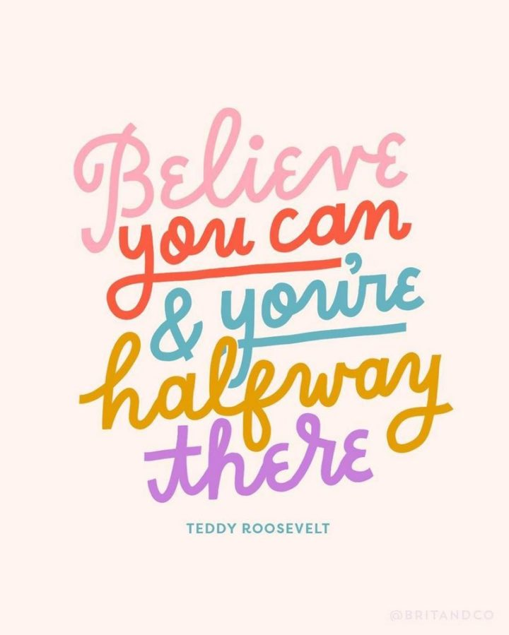 "41 Positive Quotes - ""Believe you can and you're halfway there."" - Theodore Roosevelt"