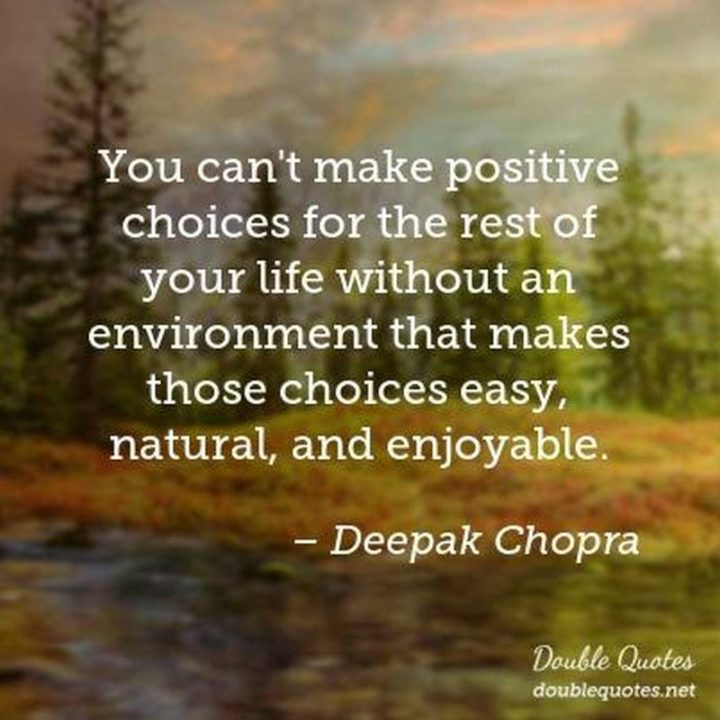 "41 Positive Quotes - ""You can't make positive choices for the rest of your life without an environment that makes those choices easy, natural, and enjoyable."" -  Deepak Chopra"