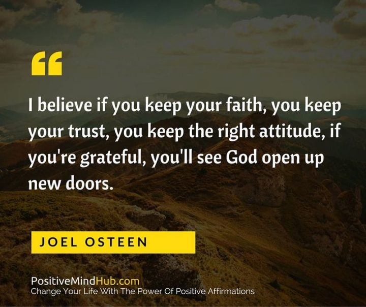 """I believe if you keep your faith, you keep your trust, you keep the right attitude, if you're grateful, you'll see God open up new doors."" - Joel Osteen"