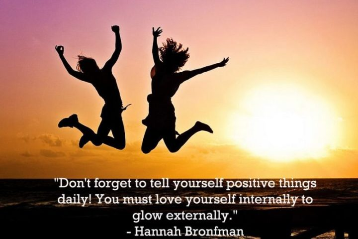 """Don't forget to tell yourself positive things daily! You must love yourself internally to glow externally."" - Hannah Bronfman"