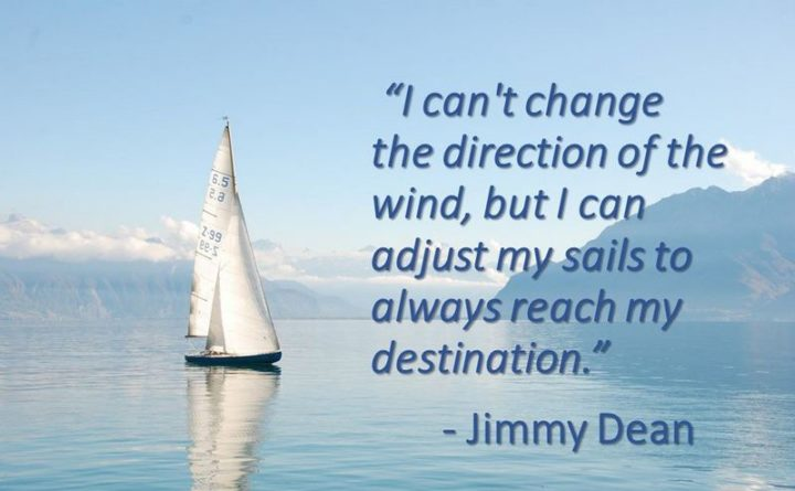 """I can't change the direction of the wind, but I can adjust my sails to always reach my destination."" - Jimmy Dean"