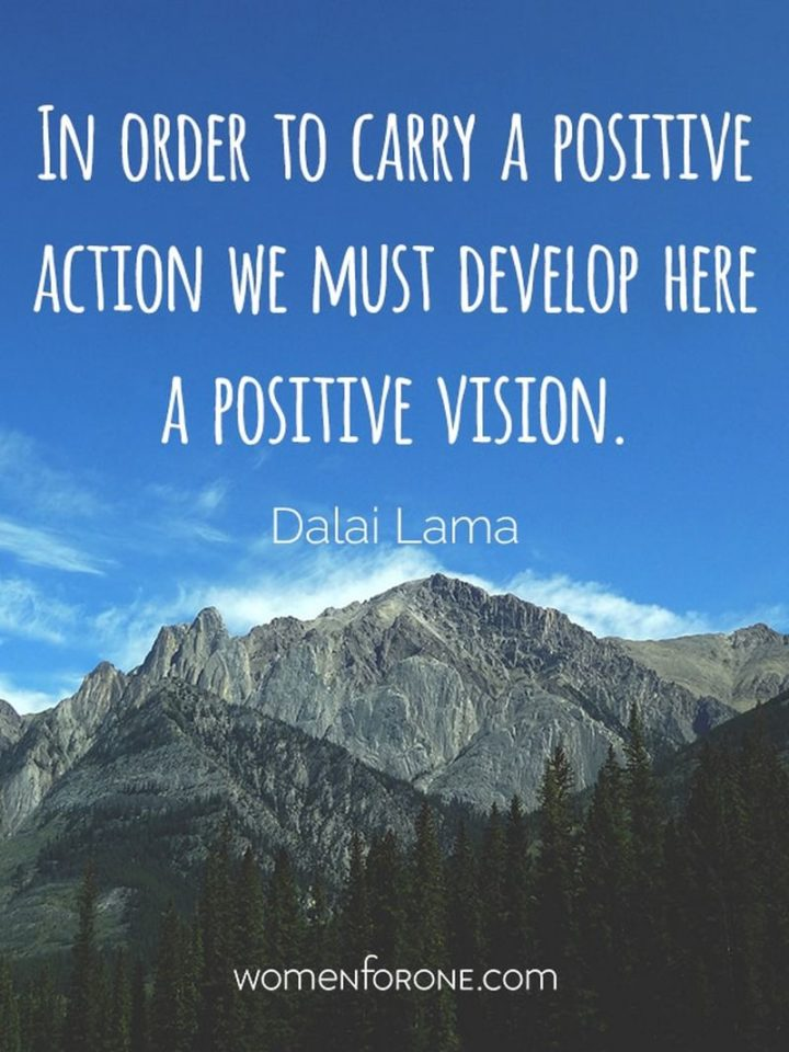 """In order to carry a positive action, we must develop here a positive vision."" - Dalai Lama"